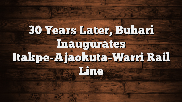 30 Years Later, Buhari Inaugurates Itakpe-Ajaokuta-Warri Rail Line