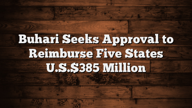 Buhari Seeks Approval to Reimburse Five States U.S.$385 Million