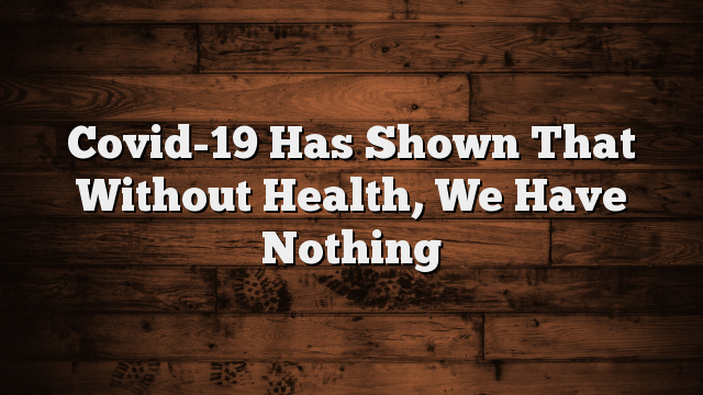 Covid-19 Has Shown That Without Health, We Have Nothing