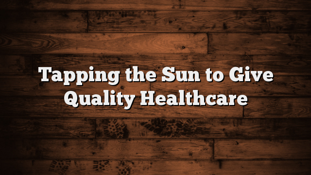 Tapping the Sun to Give Quality Healthcare