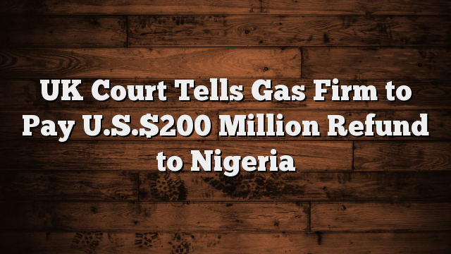 UK Court Tells Gas Firm to Pay U.S.$200 Million Refund to Nigeria